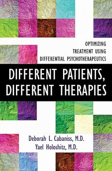 Different Patients, Different Therapies: Optimizing Treatment Using Differential Psychotherapuetics, Deborah L. Cabaniss, Yael Holoshitz
