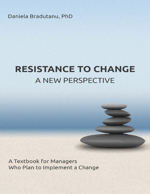 Resistance to Change – a New Perspective: A Textbook for Managers Who Plan to Implement a Change, Daniela Bradutanu