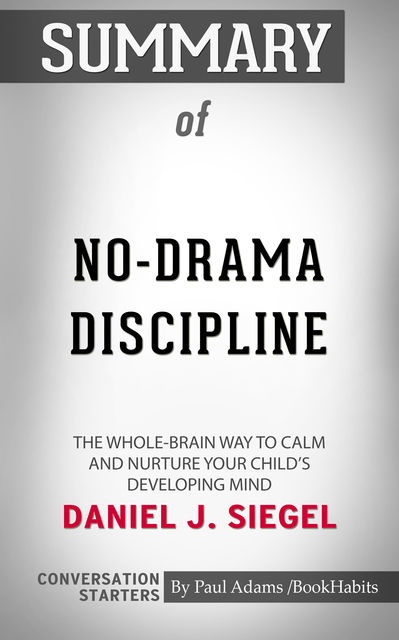Summary of No-Drama Discipline: The Whole-Brain Way to Calm the Chaos and Nurture Your Child's Developing Mind, Paul Adams