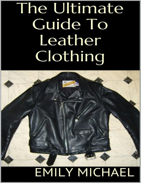 The Ultimate Guide to Leather Clothing, Emily Michael