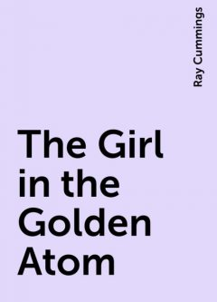 The Girl in the Golden Atom, Ray Cummings
