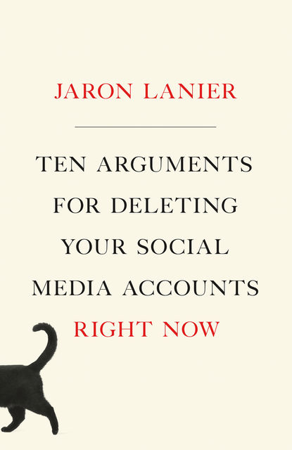 Ten Arguments for Deleting Your Social Media Accounts Right Now, Jaron Lanier