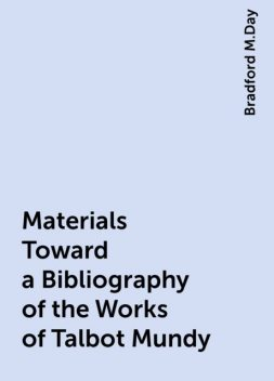 Materials Toward a Bibliography of the Works of Talbot Mundy, Bradford M.Day