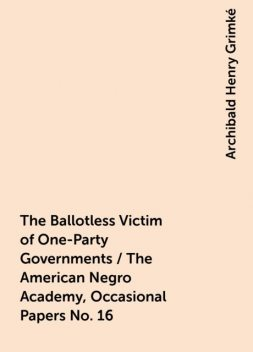 The Ballotless Victim of One-Party Governments / The American Negro Academy, Occasional Papers No. 16, Archibald Henry Grimké
