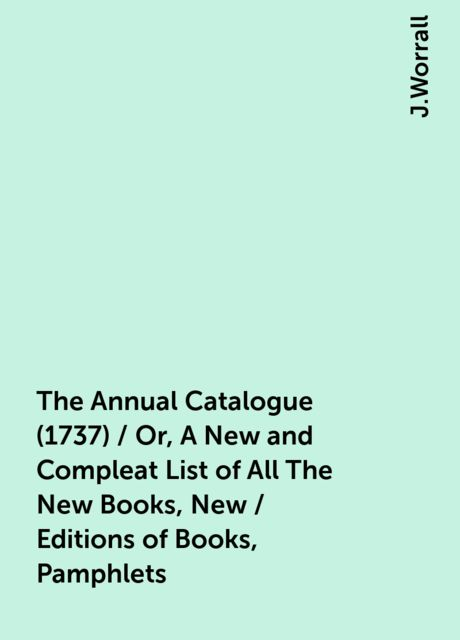 The Annual Catalogue (1737) / Or, A New and Compleat List of All The New Books, New / Editions of Books, Pamphlets, J.Worrall