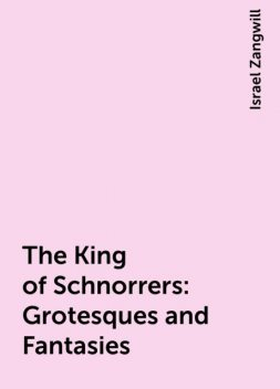 The King of Schnorrers: Grotesques and Fantasies, Israel Zangwill