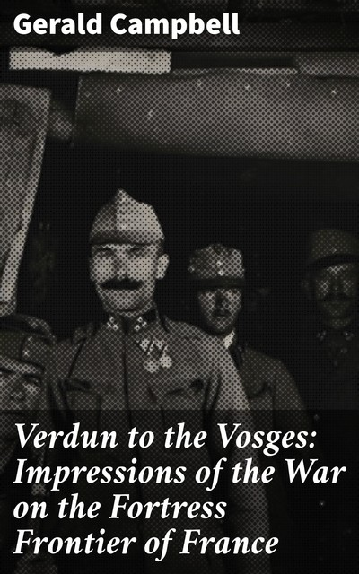 Verdun to the Vosges: Impressions of the War on the Fortress Frontier of France, Gerald Campbell