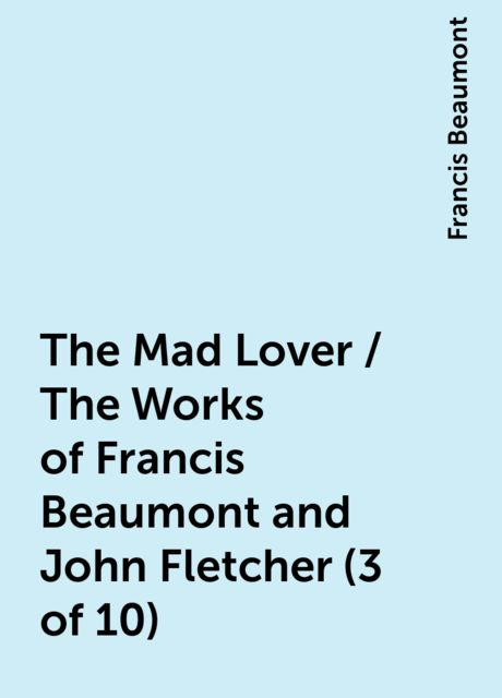 The Mad Lover / The Works of Francis Beaumont and John Fletcher (3 of 10), Francis Beaumont