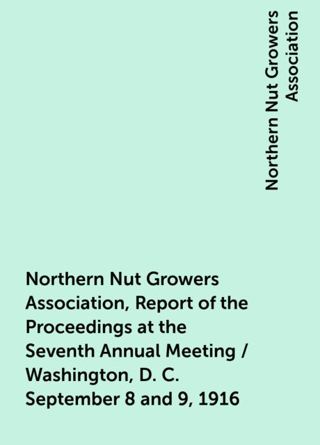 Northern Nut Growers Association, Report of the Proceedings at the Seventh Annual Meeting / Washington, D. C. September 8 and 9, 1916, Northern Nut Growers Association