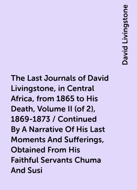 The Last Journals of David Livingstone, in Central Africa, from 1865 to His Death, Volume II (of 2), 1869-1873 / Continued By A Narrative Of His Last Moments And Sufferings, Obtained From His Faithful Servants Chuma And Susi, David Livingstone