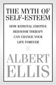 The Myth of Self-esteem: How Rational Emotive Behavior Therapy Can Change Your Life Forever, Albert Ellis