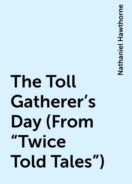 """The Toll Gatherer's Day (From """"Twice Told Tales""""), Nathaniel Hawthorne"""