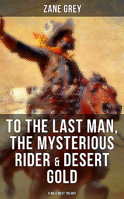 To The Last Man, The Mysterious Rider & Desert Gold (A Wild West Trilogy), Zane Grey