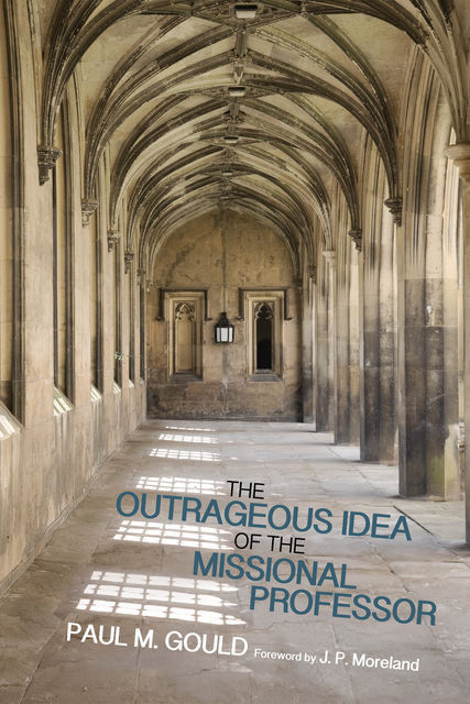 The Outrageous Idea of the Missional Professor, Paul M. Gould