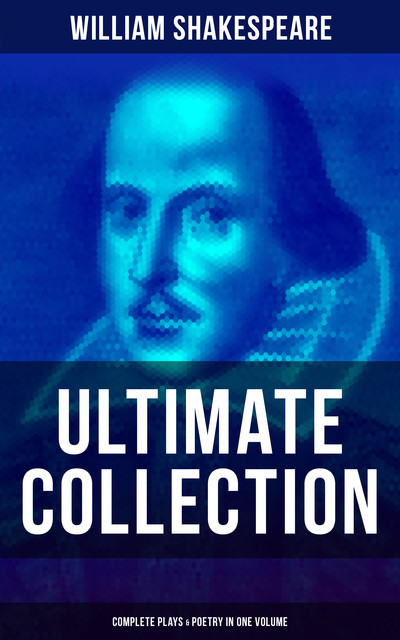 William Shakespeare – Ultimate Collection: Complete Plays & Poetry in One Volume, William Shakespeare