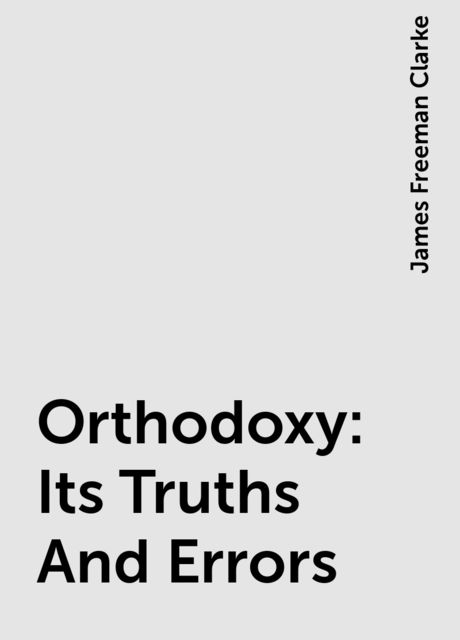 Orthodoxy: Its Truths And Errors, James Freeman Clarke