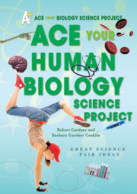 Ace Your Human Biology Science Project, Robert Gardner, Barbara Gardner Conklin