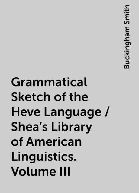 Grammatical Sketch of the Heve Language / Shea's Library of American Linguistics. Volume III, Buckingham Smith