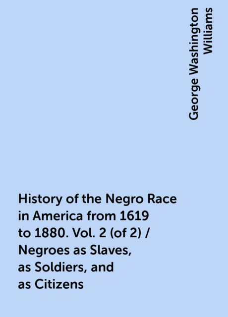 History of the Negro Race in America from 1619 to 1880. Vol. 2 (of 2) / Negroes as Slaves, as Soldiers, and as Citizens, George Washington Williams