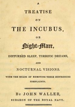 A Treatise on the Incubus, or Night-Mare, Disturbed Sleep, Terrific Dreams and Nocturnal Visions, John Waller