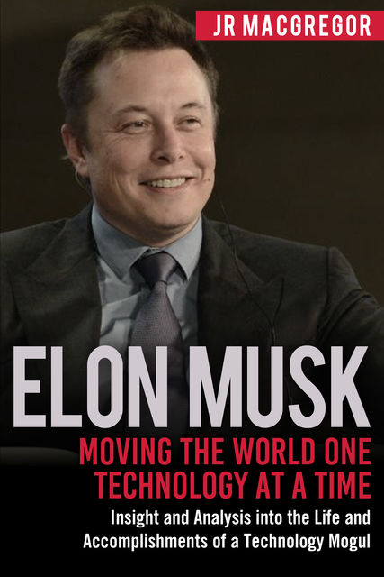 Elon Musk: Moving the World One Technology at a Time, JR MacGregor