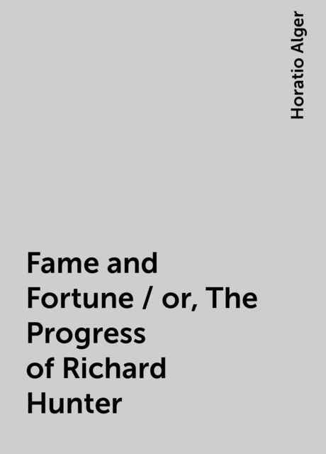 Fame and Fortune / or, The Progress of Richard Hunter, Horatio Alger