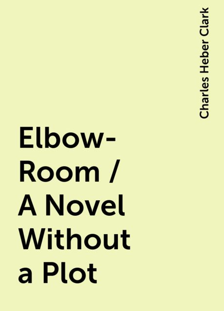 Elbow-Room / A Novel Without a Plot, Charles Heber Clark