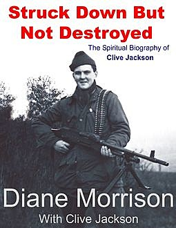 Struck Down But Not Destroyed – The Spiritual Biography of Clive Jackson, Clive Jackson, Diane Morrison