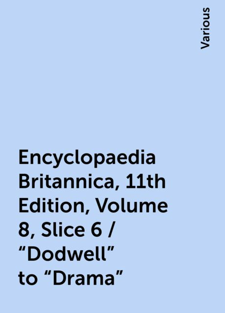 """Encyclopaedia Britannica, 11th Edition, Volume 8, Slice 6 / """"Dodwell"""" to """"Drama"""", Various"""