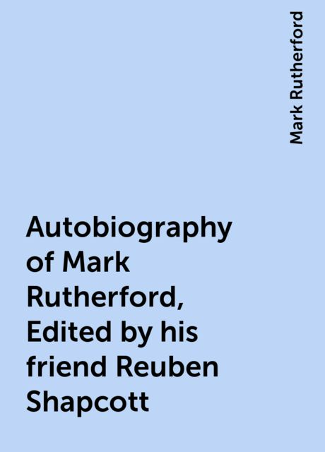 Autobiography of Mark Rutherford, Edited by his friend Reuben Shapcott, Mark Rutherford