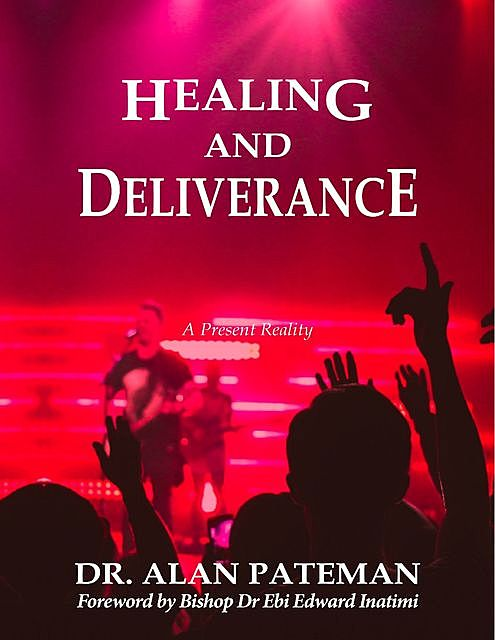Healing and Deliverance, a Present Reality, Alan Pateman