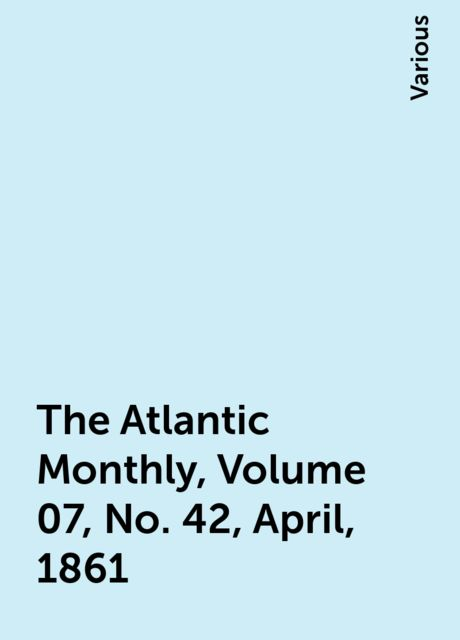The Atlantic Monthly, Volume 07, No. 42, April, 1861, Various