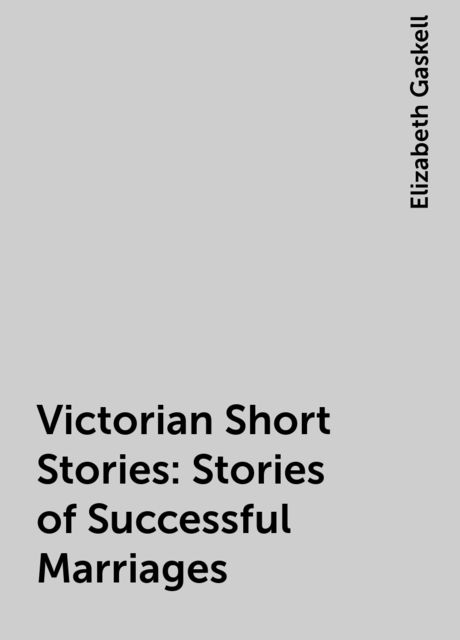 Victorian Short Stories: Stories of Successful Marriages, Elizabeth Gaskell