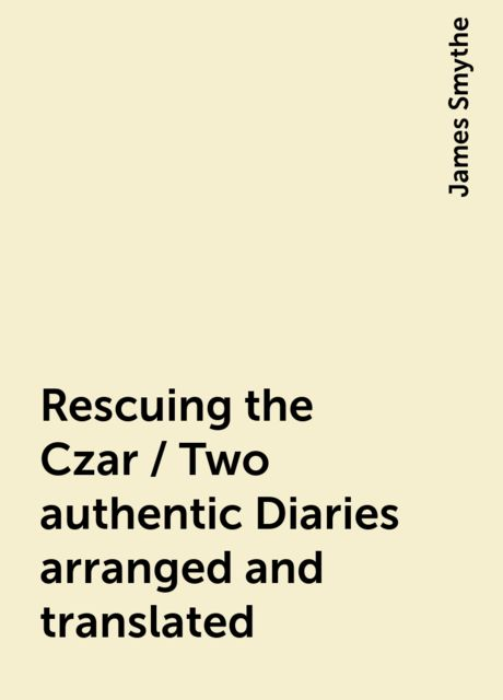 Rescuing the Czar / Two authentic Diaries arranged and translated, James Smythe
