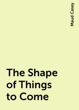 The Shape of Things to Come, Maud Casey