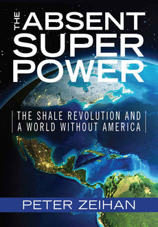The Absent Superpower: The Shale Revolution and a World Without America, Peter Zeihan