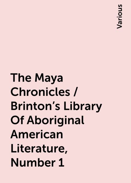 The Maya Chronicles / Brinton's Library Of Aboriginal American Literature, Number 1, Various