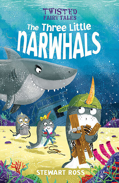 Twisted Fairy Tales: The Three Little Narwhals, Stewart Ross