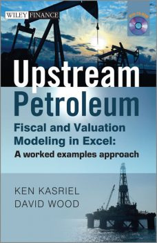 Upstream Petroleum Fiscal and Valuation Modeling in Excel, David Wood