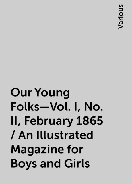Our Young Folks—Vol. I, No. II, February 1865 / An Illustrated Magazine for Boys and Girls, Various
