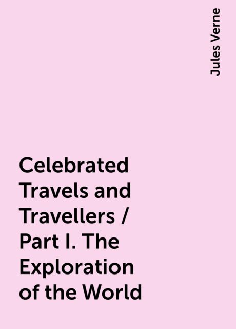 Celebrated Travels and Travellers / Part I. The Exploration of the World, Jules Verne