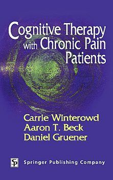 Cognitive Therapy with Chronic Pain Patients, Aaron T.Beck, Carrie Winterowd, Daniel Gruener