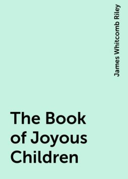 The Book of Joyous Children, James Whitcomb Riley