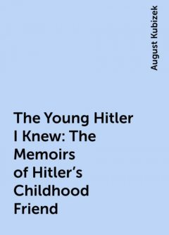 The Young Hitler I Knew: The Memoirs of Hitler's Childhood Friend, August Kubizek