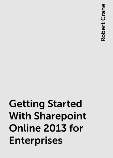 Getting Started With Sharepoint Online 2013 for Enterprises, Robert Crane