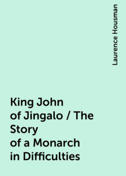 King John of Jingalo / The Story of a Monarch in Difficulties, Laurence Housman