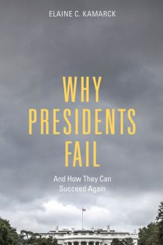 Why Presidents Fail And How They Can Succeed Again, Elaine C. Kamarck