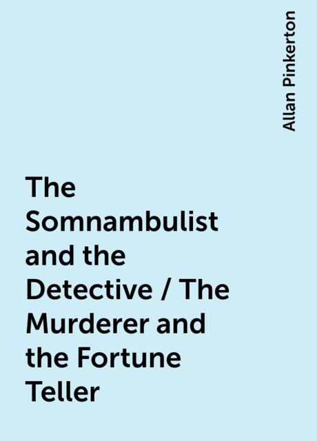 The Somnambulist and the Detective / The Murderer and the Fortune Teller, Allan Pinkerton