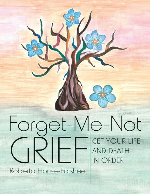 Forget-Me-Not Grief: Get Your Life and Death In Order, Roberta House-Forshee