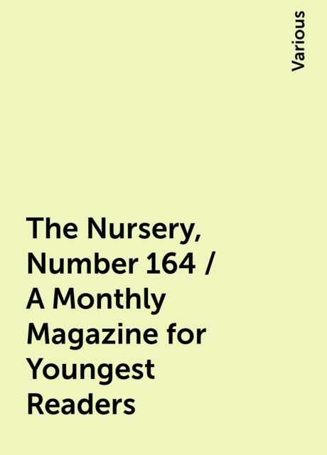 The Nursery, Number 164 / A Monthly Magazine for Youngest Readers, Various